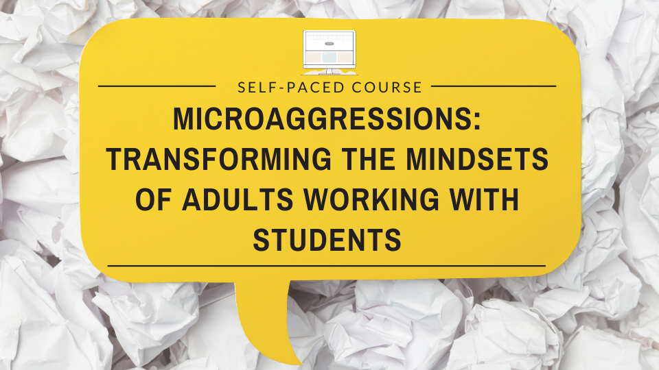 Microaggressions: Transforming the Mindsets of Adults Working with Students